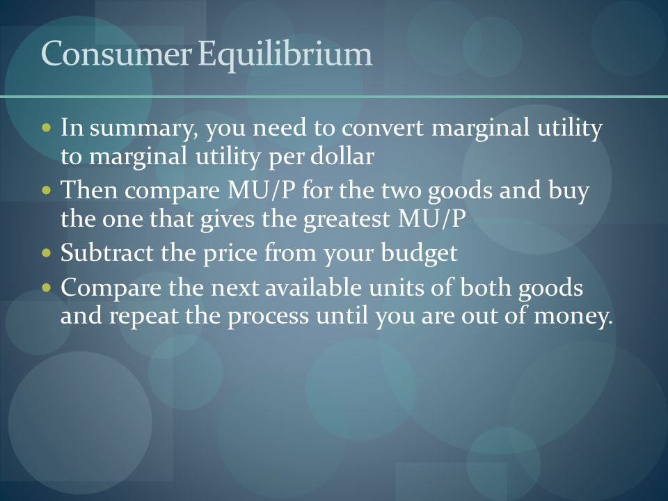 Consumer Equilibrium In summary, you need to convert marginal utility to marginal utility per dollar Then compare MU/P for the two goods and buy the one that gives the greatest MU/P Subtract the price from your budget Compare the next available units of both goods and repeat the process until you are out of money.