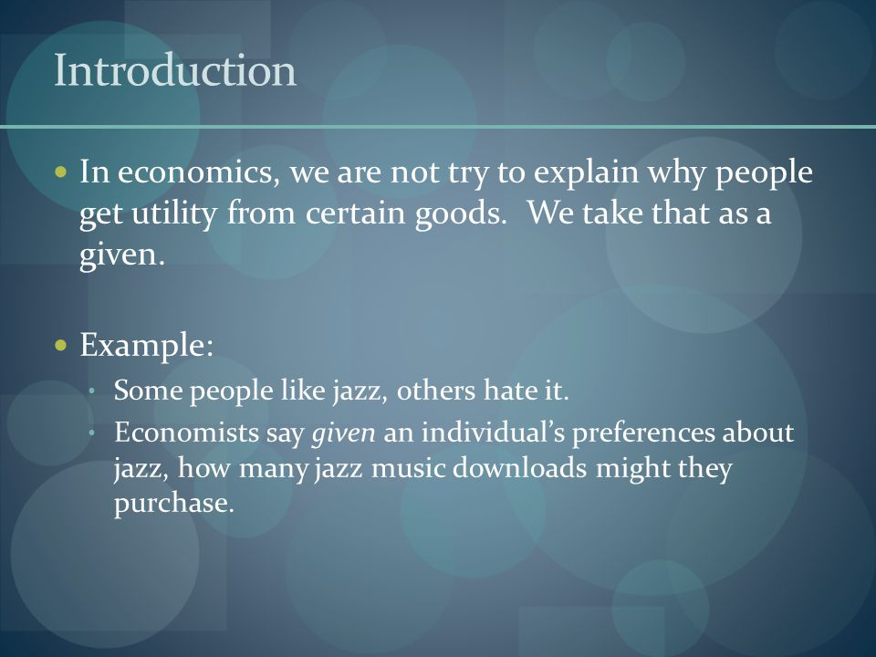Introduction In economics, we are not try to explain why people get utility from certain goods.