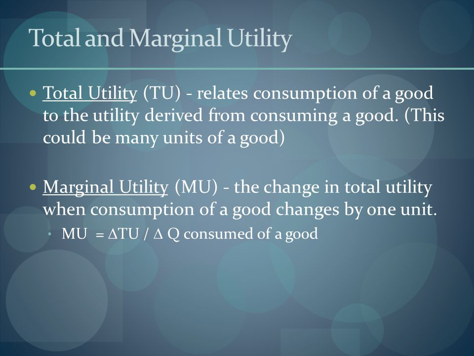 Total and Marginal Utility Total Utility (TU) - relates consumption of a good to the utility derived from consuming a good.