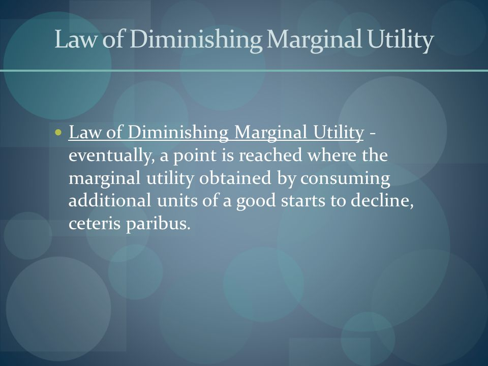 Law of Diminishing Marginal Utility Law of Diminishing Marginal Utility - eventually, a point is reached where the marginal utility obtained by consuming additional units of a good starts to decline, ceteris paribus.