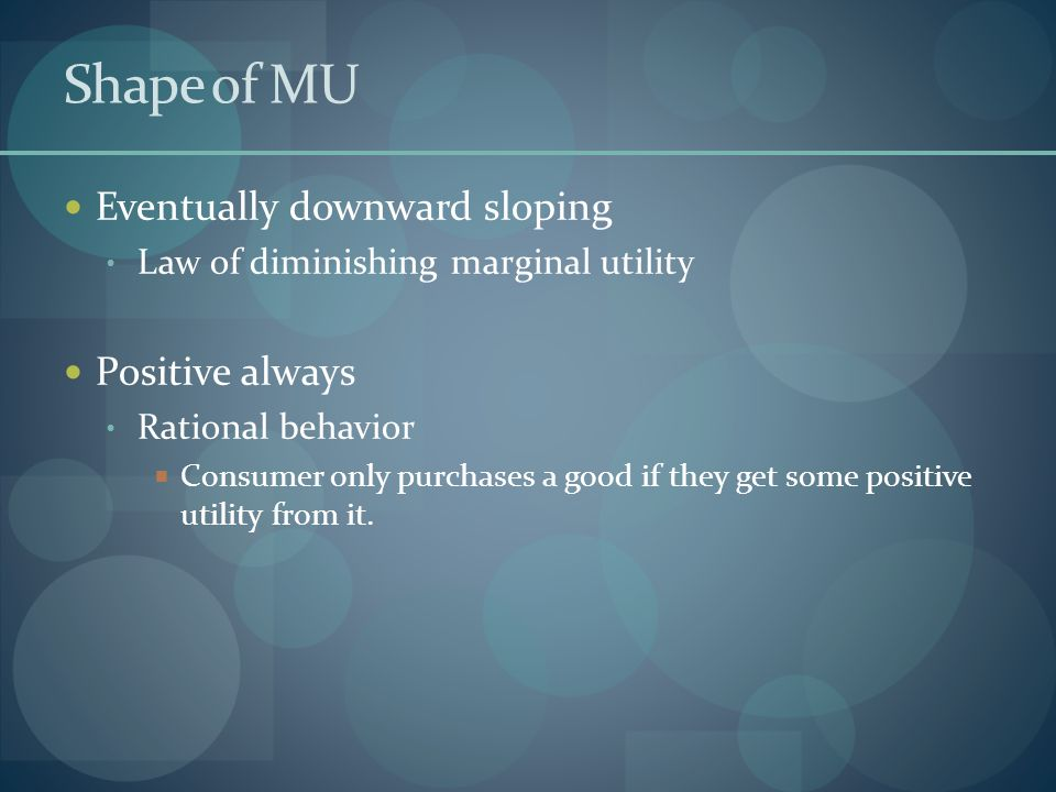 Shape of MU Eventually downward sloping Law of diminishing marginal utility Positive always Rational behavior  Consumer only purchases a good if they get some positive utility from it.