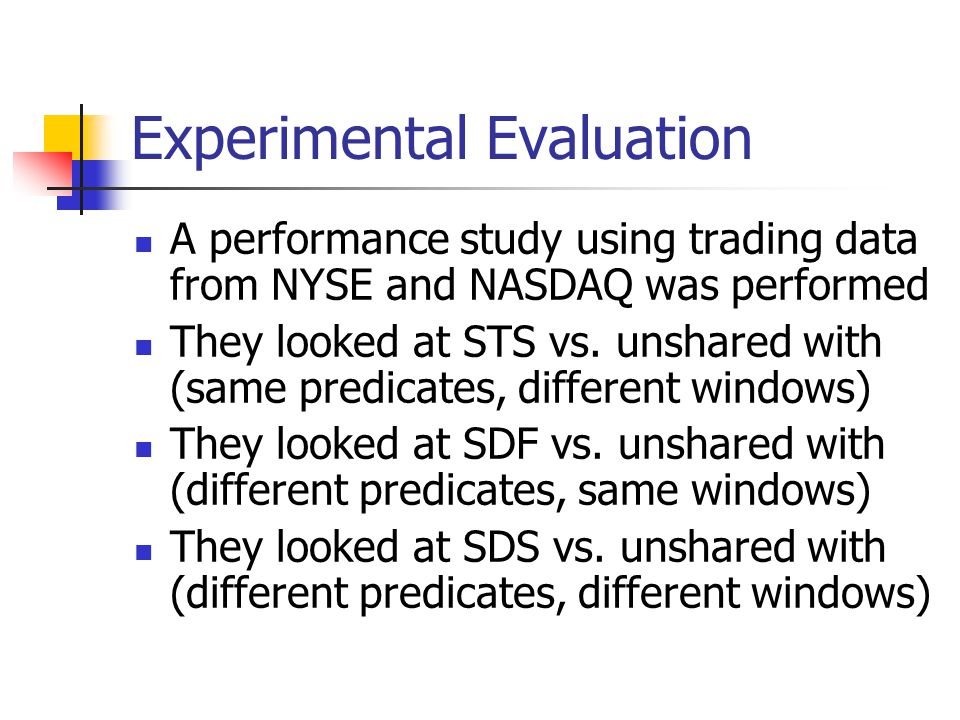 Experimental Evaluation A performance study using trading data from NYSE and NASDAQ was performed They looked at STS vs.