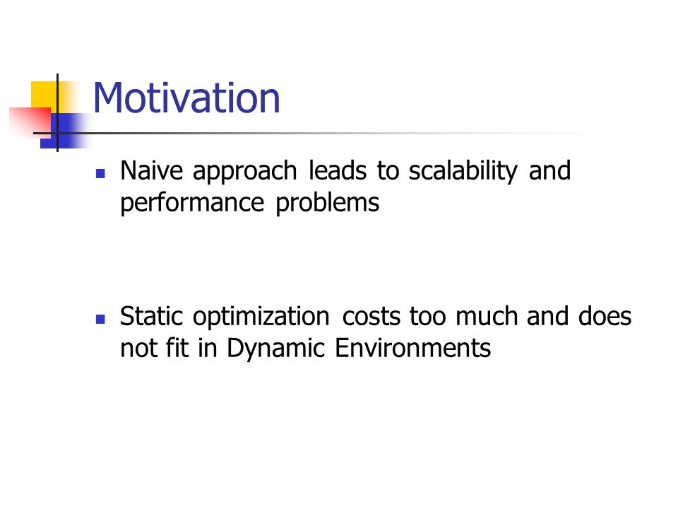 Motivation Naive approach leads to scalability and performance problems Static optimization costs too much and does not fit in Dynamic Environments