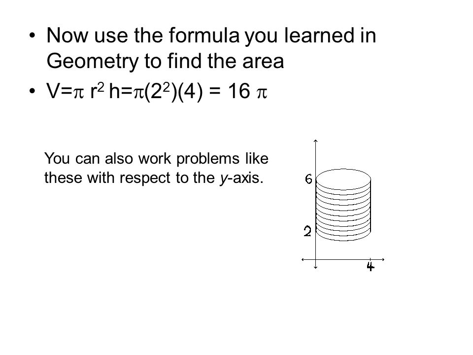 Now use the formula you learned in Geometry to find the area V=  r 2 h=  (2 2 )(4) = 16  You can also work problems like these with respect to the y-axis.
