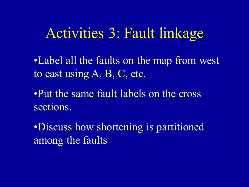 Activities 3: Fault linkage Label all the faults on the map from west to east using A, B, C, etc. Put the same fault labels on the cross sections. Dis