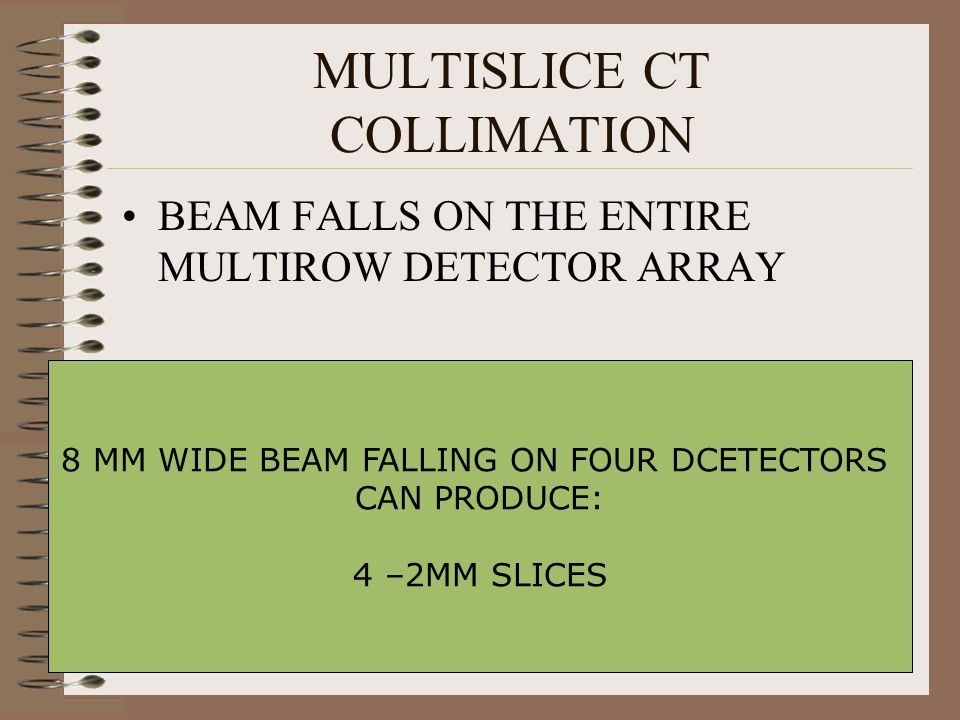 MULTISLICE CT COLLIMATION BEAM FALLS ON THE ENTIRE MULTIROW DETECTOR ARRAY 8 MM WIDE BEAM FALLING ON FOUR DCETECTORS CAN PRODUCE: 4 –2MM SLICES