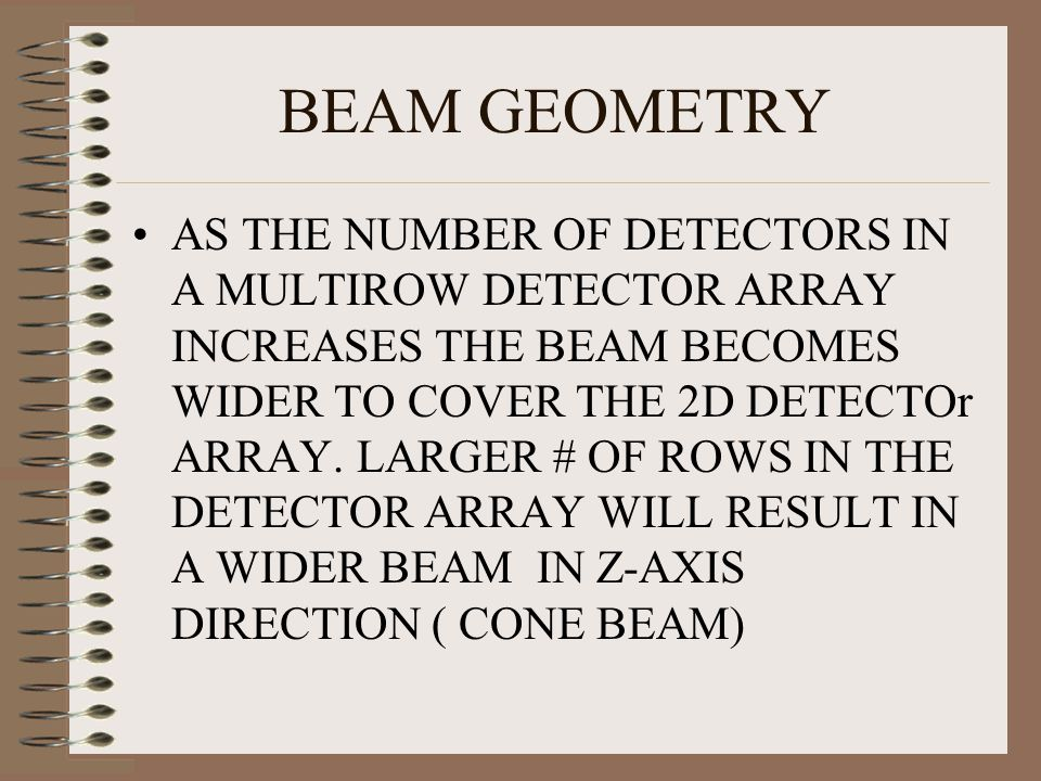 BEAM GEOMETRY AS THE NUMBER OF DETECTORS IN A MULTIROW DETECTOR ARRAY INCREASES THE BEAM BECOMES WIDER TO COVER THE 2D DETECTOr ARRAY. LARGER # OF ROW