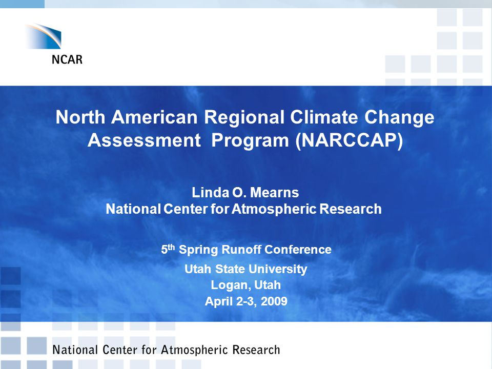 North American Regional Climate Change Assessment Program (NARCCAP) Linda O. Mearns National Center for Atmospheric Research 5 th Spring Runoff Confer