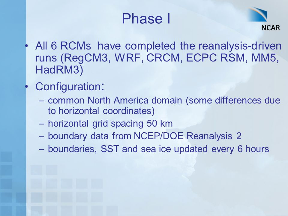 Phase I All 6 RCMs have completed the reanalysis-driven runs (RegCM3, WRF, CRCM, ECPC RSM, MM5, HadRM3) Configuration : –common North America domain (