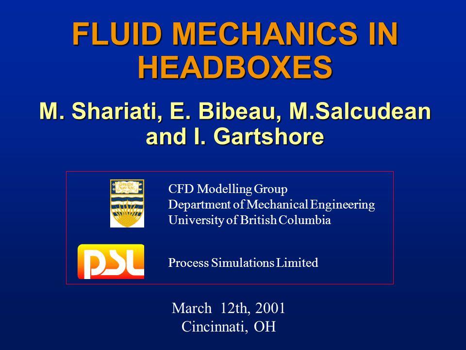 March 12th, 2001 Cincinnati, OH FLUID MECHANICS IN HEADBOXES M. Shariati, E. Bibeau, M.Salcudean and I. Gartshore CFD Modelling Group Department of Me