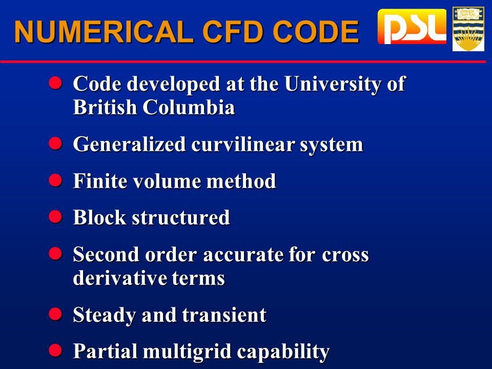 NUMERICAL CFD CODE lCode developed at the University of British Columbia lGeneralized curvilinear system lFinite volume method lBlock structured lSecond order accurate for cross derivative terms lSteady and transient lPartial multigrid capability