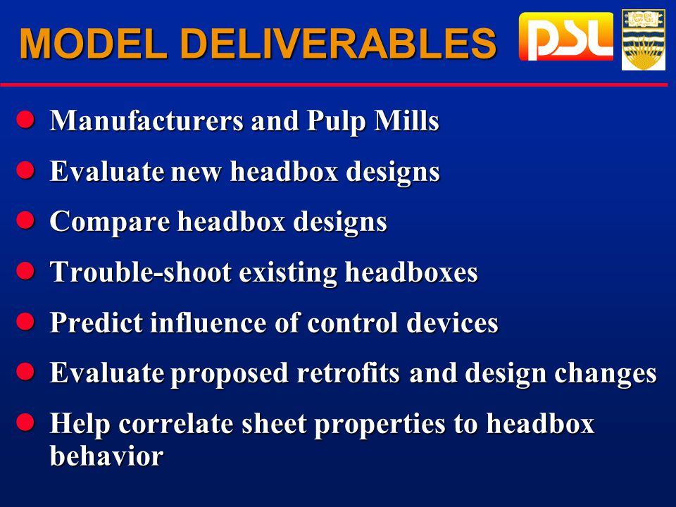 MODEL DELIVERABLES lManufacturers and Pulp Mills lEvaluate new headbox designs lCompare headbox designs lTrouble-shoot existing headboxes lPredict influence of control devices lEvaluate proposed retrofits and design changes lHelp correlate sheet properties to headbox behavior