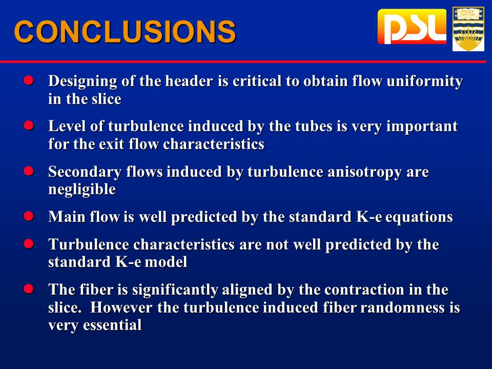 CONCLUSIONS lDesigning of the header is critical to obtain flow uniformity in the slice lLevel of turbulence induced by the tubes is very important for the exit flow characteristics lSecondary flows induced by turbulence anisotropy are negligible lMain flow is well predicted by the standard K-e equations lTurbulence characteristics are not well predicted by the standard K-e model lThe fiber is significantly aligned by the contraction in the slice.