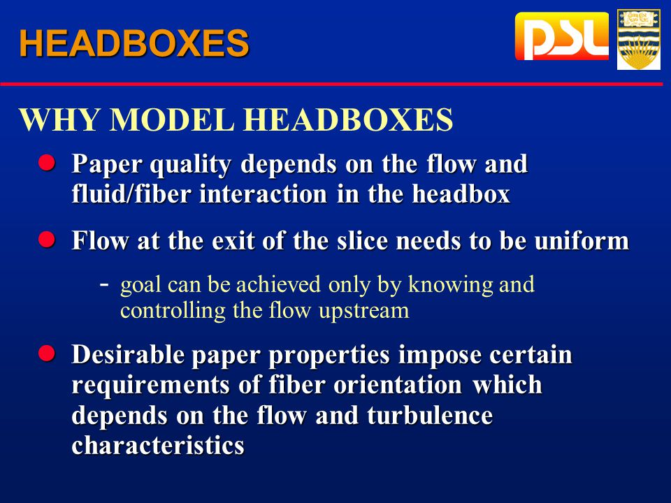 HEADBOXES lPaper quality depends on the flow and fluid/fiber interaction in the headbox lFlow at the exit of the slice needs to be uniform - goal can be achieved only by knowing and controlling the flow upstream lDesirable paper properties impose certain requirements of fiber orientation which depends on the flow and turbulence characteristics WHY MODEL HEADBOXES