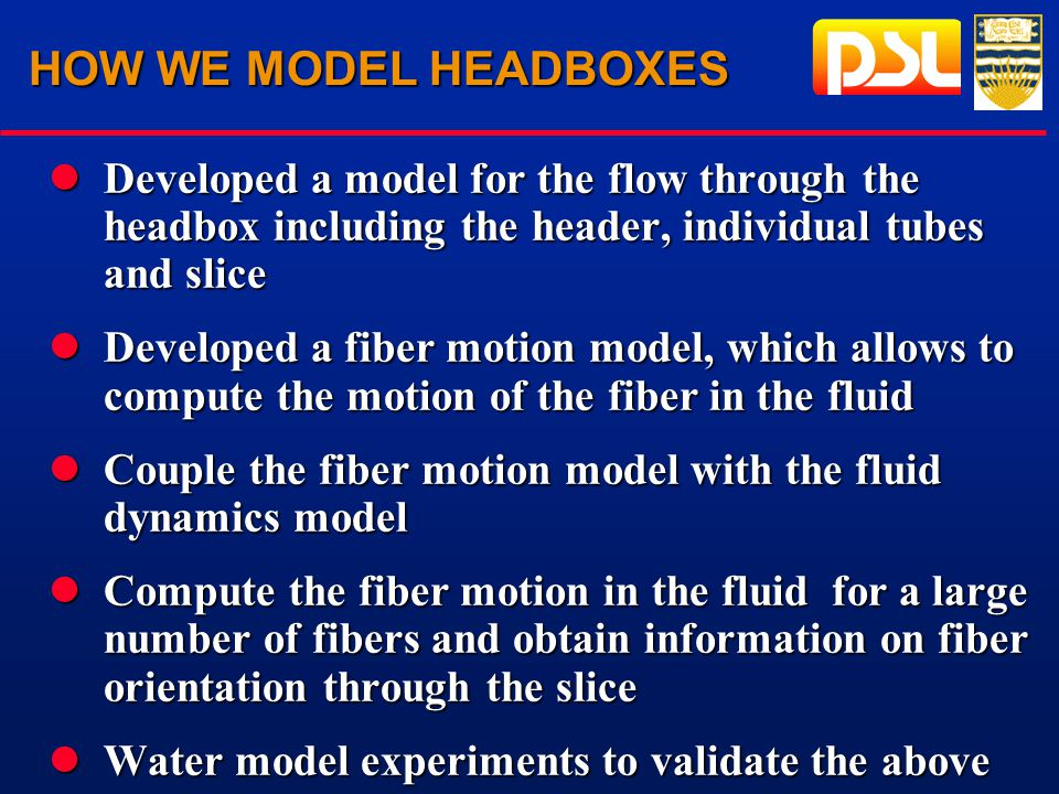 HOW WE MODEL HEADBOXES lDeveloped a model for the flow through the headbox including the header, individual tubes and slice lDeveloped a fiber motion model, which allows to compute the motion of the fiber in the fluid lCouple the fiber motion model with the fluid dynamics model lCompute the fiber motion in the fluid for a large number of fibers and obtain information on fiber orientation through the slice lWater model experiments to validate the above