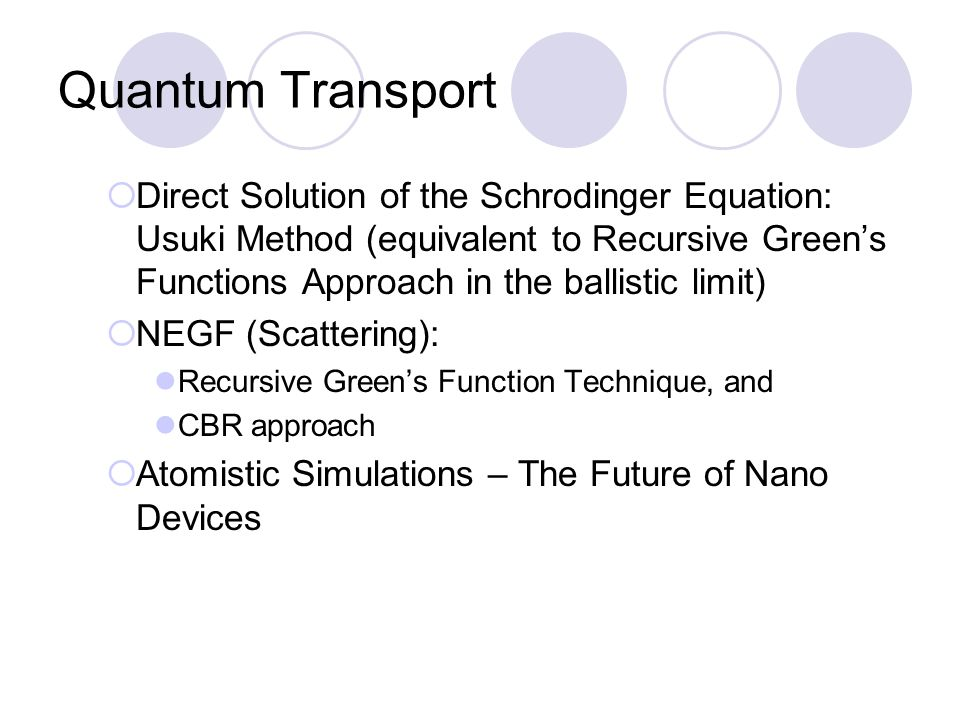 Quantum Transport  Direct Solution of the Schrodinger Equation: Usuki Method (equivalent to Recursive Green's Functions Approach in the ballistic limit)  NEGF (Scattering): Recursive Green's Function Technique, and CBR approach  Atomistic Simulations – The Future of Nano Devices