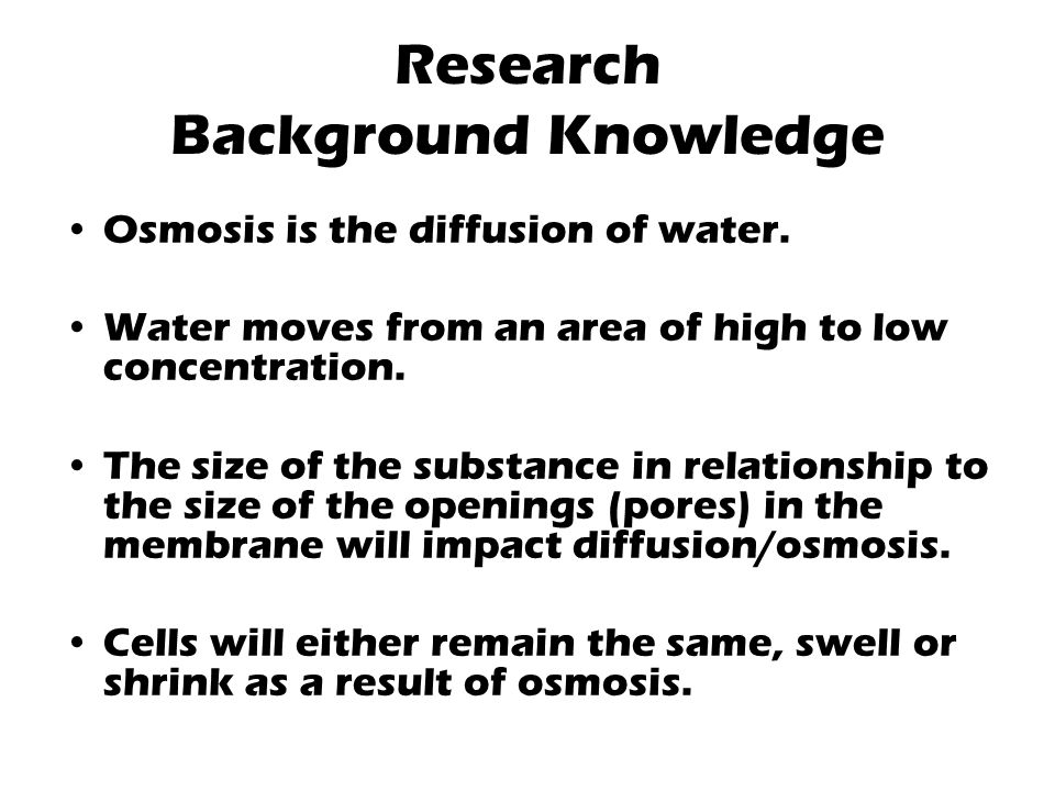 Research Background Knowledge Osmosis is the diffusion of water.