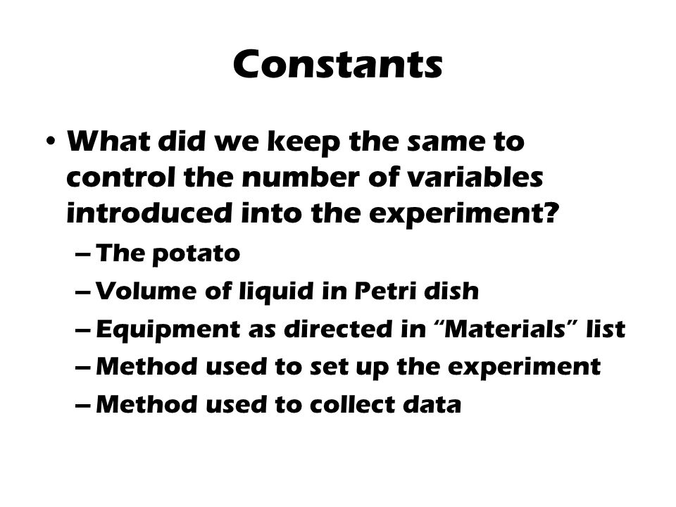 Constants What did we keep the same to control the number of variables introduced into the experiment.