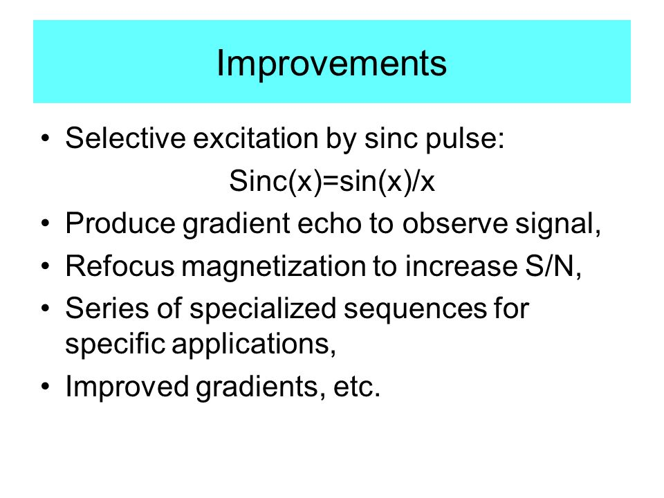 Improvements Selective excitation by sinc pulse: Sinc(x)=sin(x)/x Produce gradient echo to observe signal, Refocus magnetization to increase S/N, Series of specialized sequences for specific applications, Improved gradients, etc.