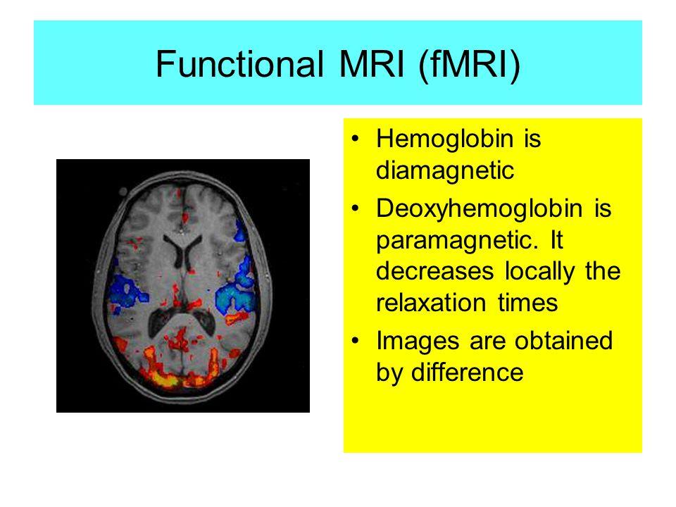 Functional MRI (fMRI) Hemoglobin is diamagnetic Deoxyhemoglobin is paramagnetic.