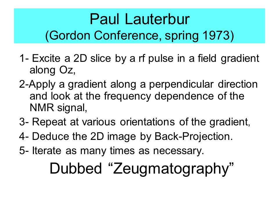 Paul Lauterbur (Gordon Conference, spring 1973) 1- Excite a 2D slice by a rf pulse in a field gradient along Oz, 2-Apply a gradient along a perpendicular direction and look at the frequency dependence of the NMR signal, 3- Repeat at various orientations of the gradient, 4- Deduce the 2D image by Back-Projection.