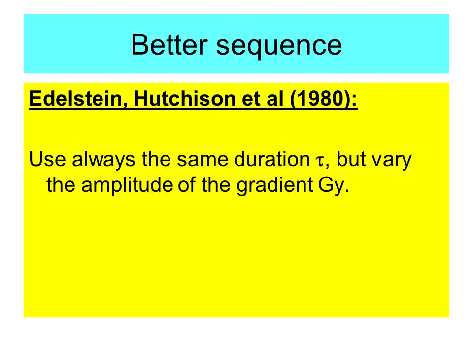 Better sequence Edelstein, Hutchison et al (1980): Use always the same duration t, but vary the amplitude of the gradient Gy.