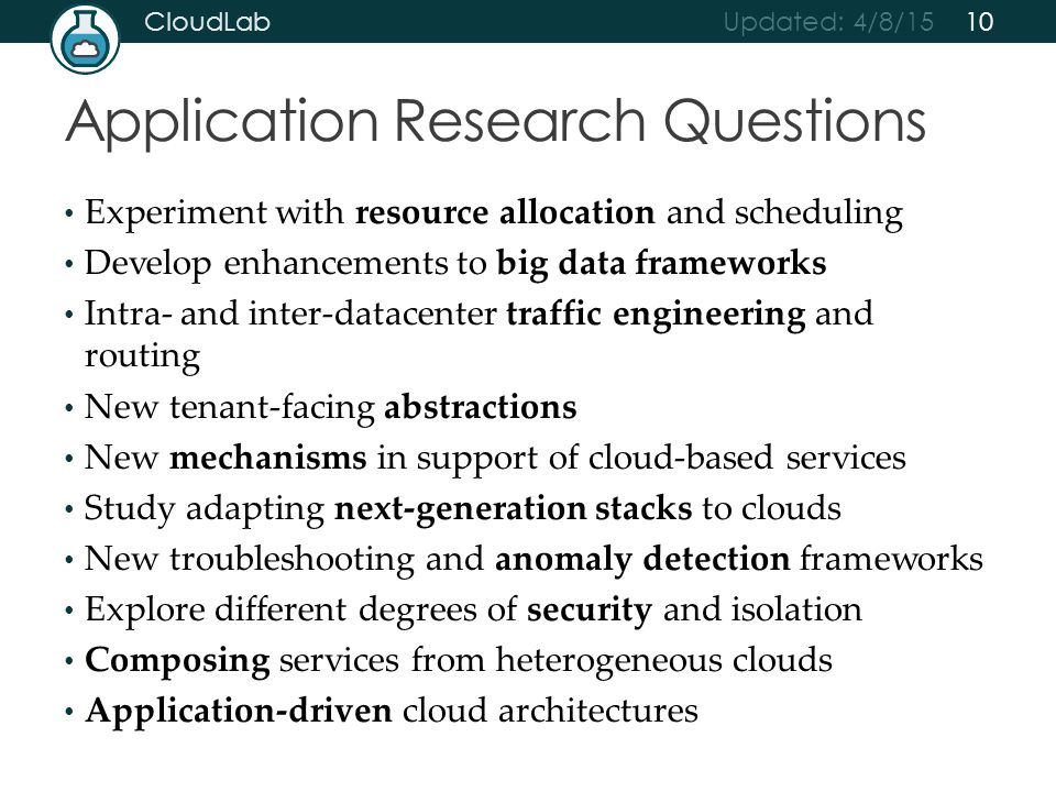 Updated: 4/8/15 CloudLab Experiment with resource allocation and scheduling Develop enhancements to big data frameworks Intra- and inter-datacenter traffic engineering and routing New tenant-facing abstractions New mechanisms in support of cloud-based services Study adapting next-generation stacks to clouds New troubleshooting and anomaly detection frameworks Explore different degrees of security and isolation Composing services from heterogeneous clouds Application-driven cloud architectures Application Research Questions 10