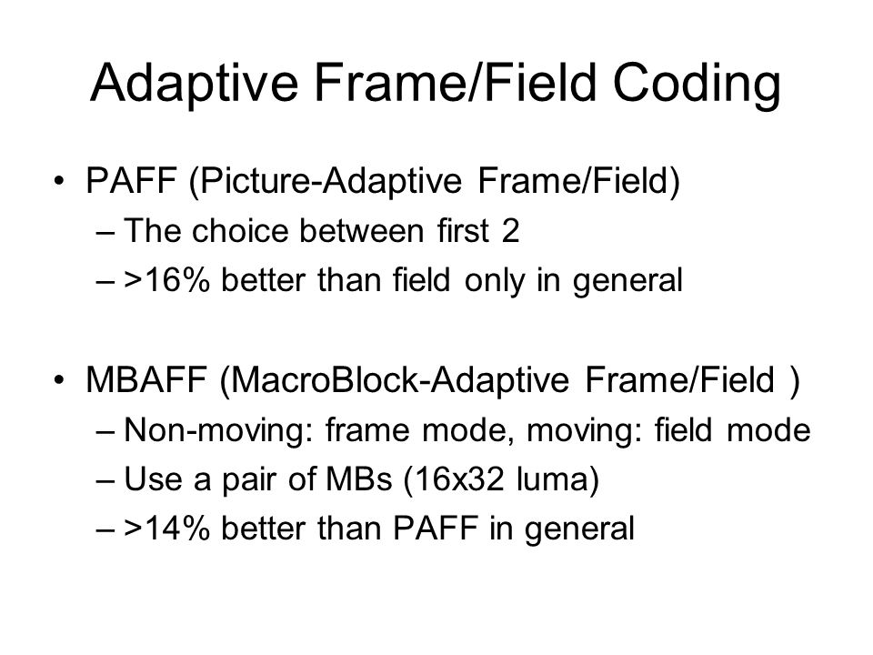 Adaptive Frame/Field Coding PAFF (Picture-Adaptive Frame/Field) –The choice between first 2 –>16% better than field only in general MBAFF (MacroBlock-Adaptive Frame/Field ) –Non-moving: frame mode, moving: field mode –Use a pair of MBs (16x32 luma) –>14% better than PAFF in general