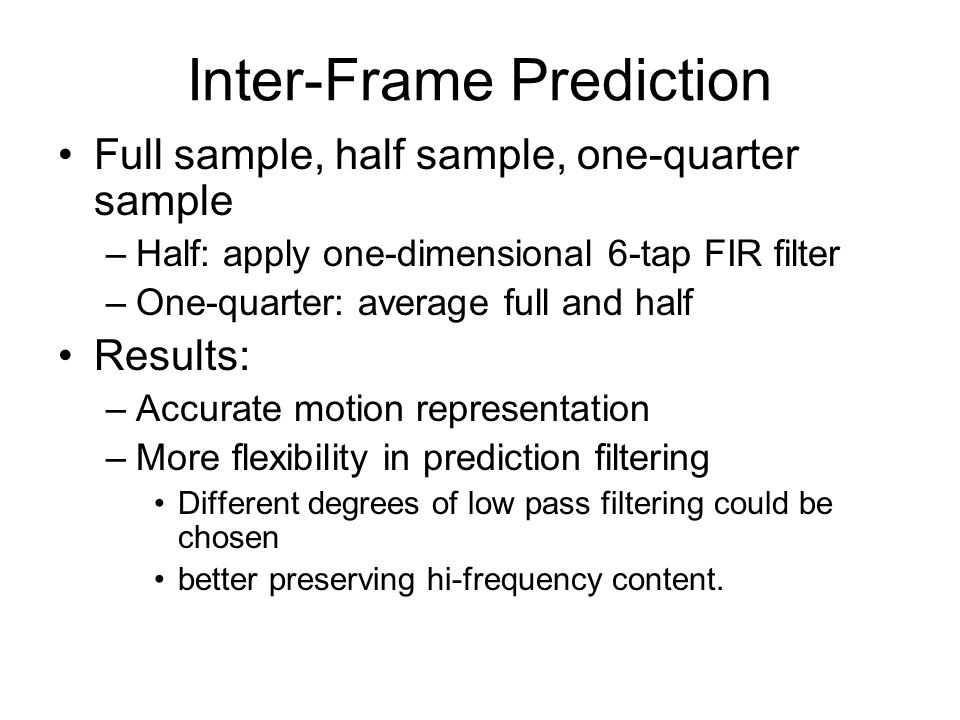 Inter-Frame Prediction Full sample, half sample, one-quarter sample –Half: apply one-dimensional 6-tap FIR filter –One-quarter: average full and half Results: –Accurate motion representation –More flexibility in prediction filtering Different degrees of low pass filtering could be chosen better preserving hi-frequency content.
