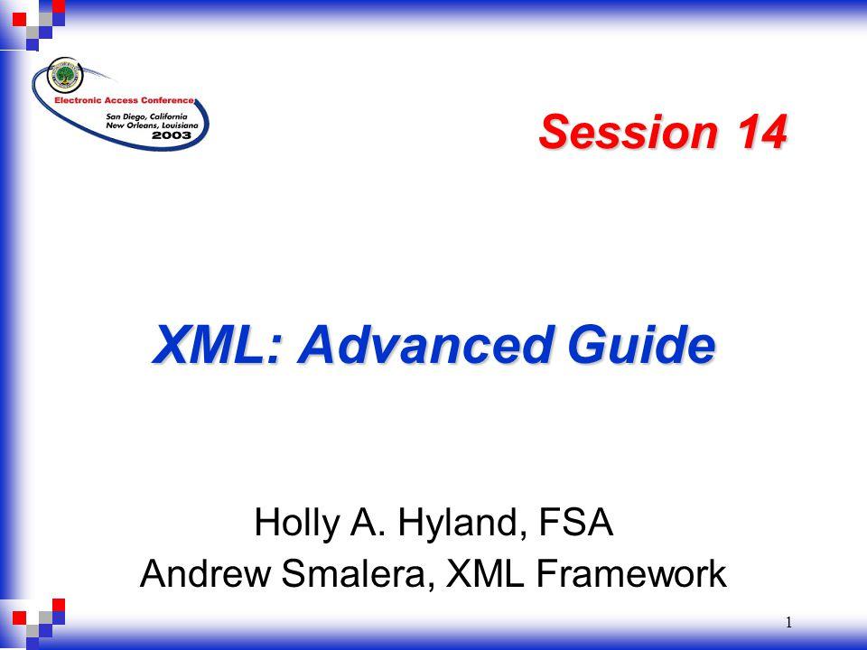 1 XML: Advanced Guide Holly A. Hyland, FSA Andrew Smalera, XML Framework Session 14