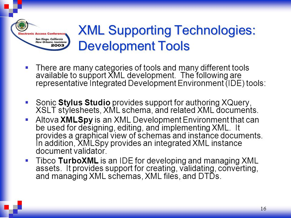 16 XML Supporting Technologies: Development Tools  There are many categories of tools and many different tools available to support XML development.