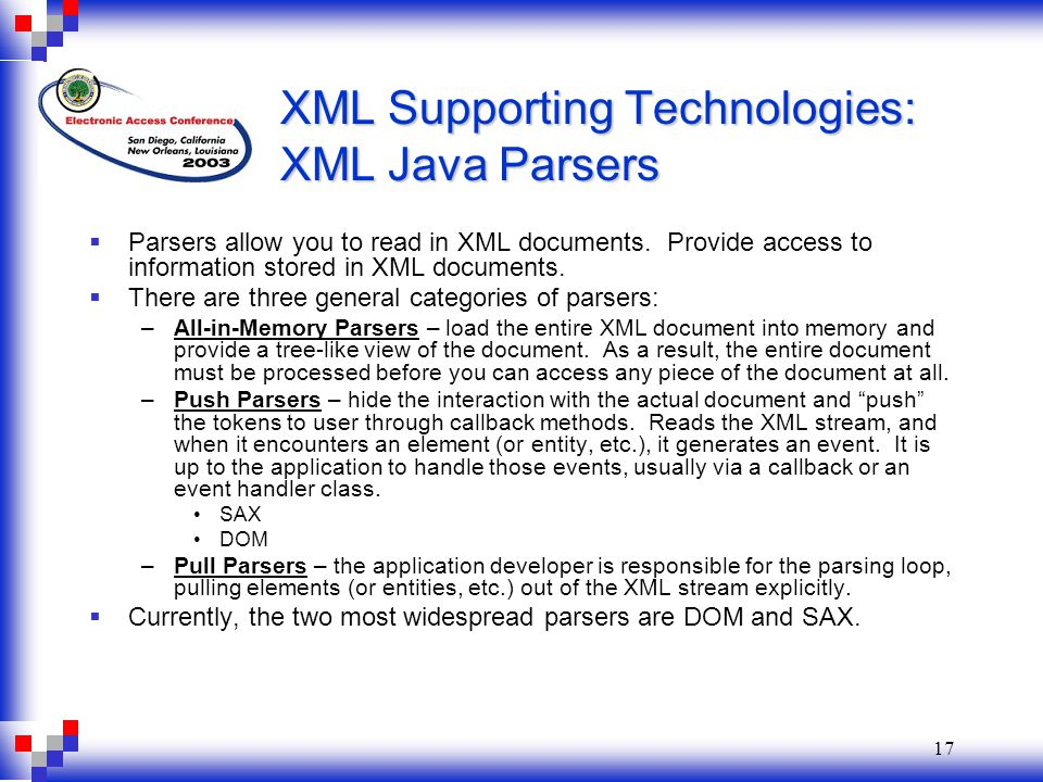 17 XML Supporting Technologies: XML Java Parsers  Parsers allow you to read in XML documents.