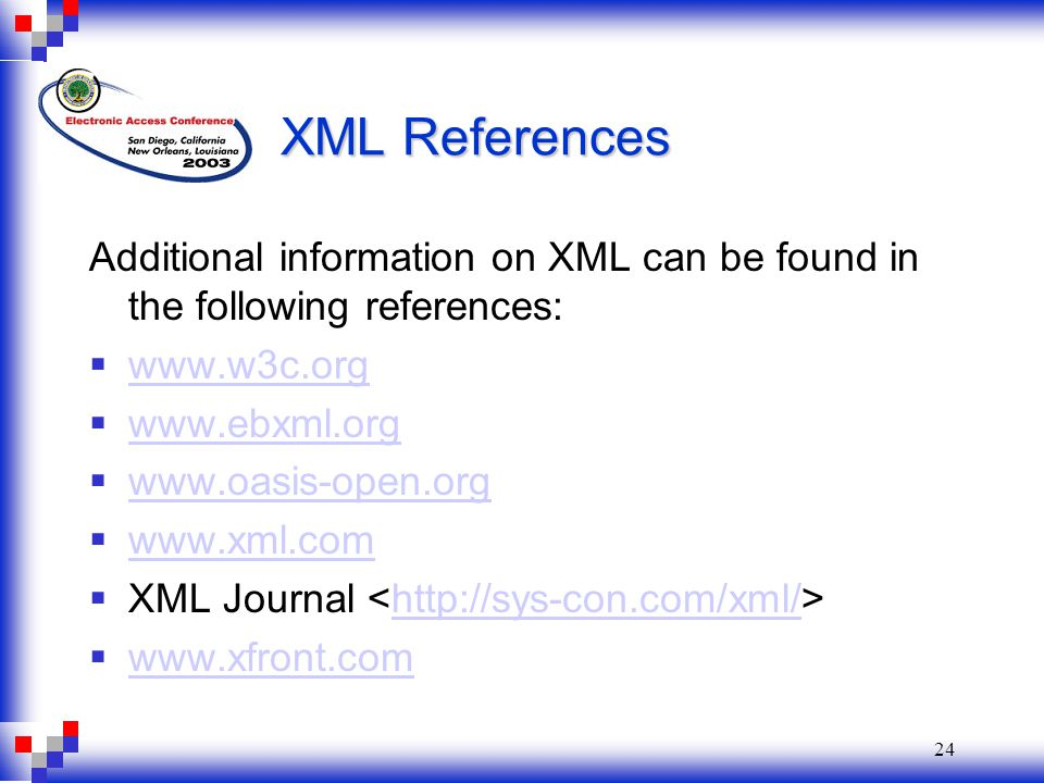 24 XML References Additional information on XML can be found in the following references:  www.w3c.org www.w3c.org  www.ebxml.org www.ebxml.org  www.oasis-open.org www.oasis-open.org  www.xml.com www.xml.com  XML Journal http://sys-con.com/xml/  www.xfront.com www.xfront.com