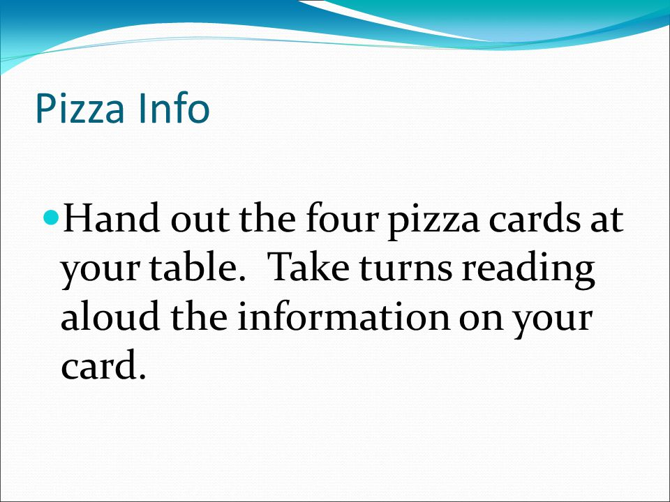 Pizza Info Hand out the four pizza cards at your table. Take turns reading aloud the information on your card.