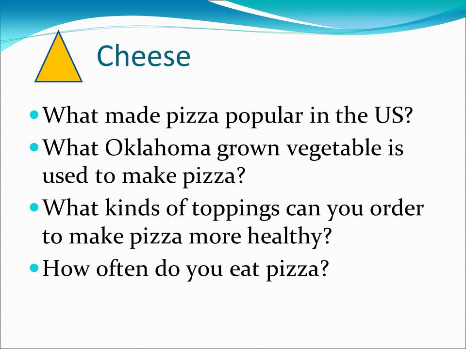 Cheese What made pizza popular in the US? What Oklahoma grown vegetable is used to make pizza? What kinds of toppings can you order to make pizza more