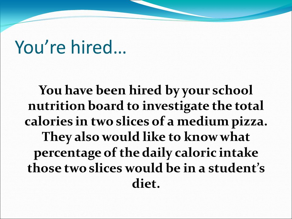 You're hired… You have been hired by your school nutrition board to investigate the total calories in two slices of a medium pizza. They also would li
