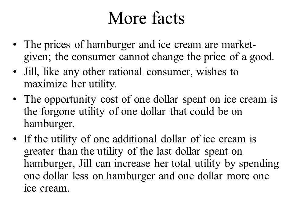 More facts The prices of hamburger and ice cream are market- given; the consumer cannot change the price of a good. Jill, like any other rational cons