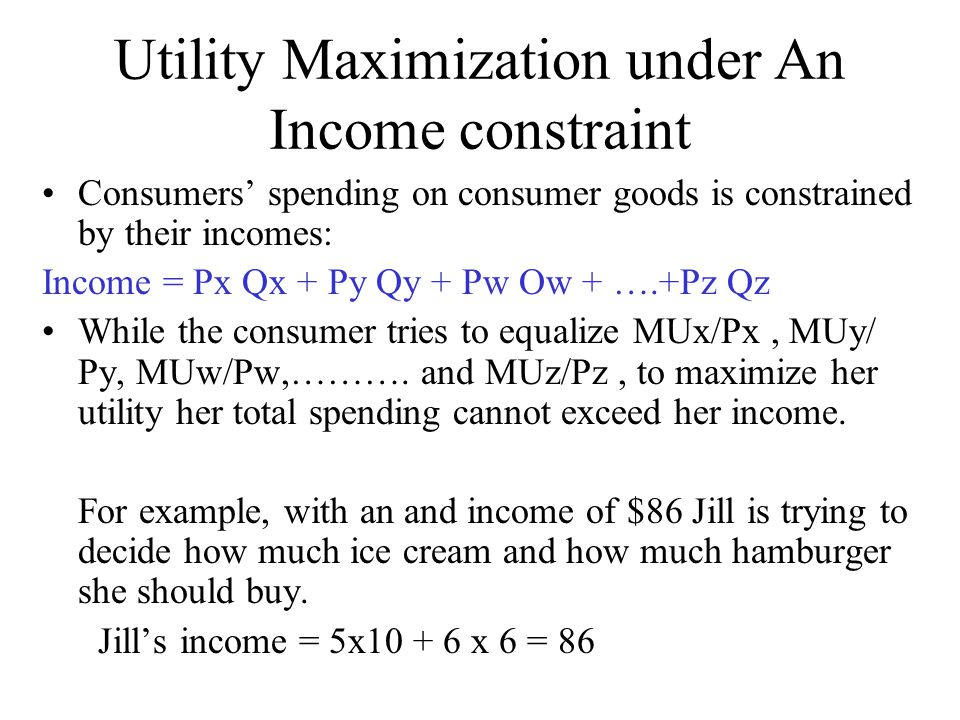Utility Maximization under An Income constraint Consumers' spending on consumer goods is constrained by their incomes: Income = Px Qx + Py Qy + Pw Ow
