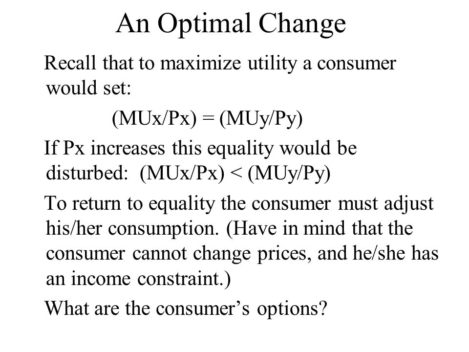 An Optimal Change Recall that to maximize utility a consumer would set: (MUx/Px) = (MUy/Py) If Px increases this equality would be disturbed: (MUx/Px)