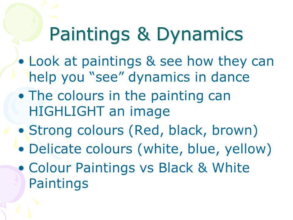 Paintings & Dynamics Look at paintings & see how they can help you see dynamics in dance The colours in the painting can HIGHLIGHT an image Strong colours (Red, black, brown) Delicate colours (white, blue, yellow) Colour Paintings vs Black & White Paintings