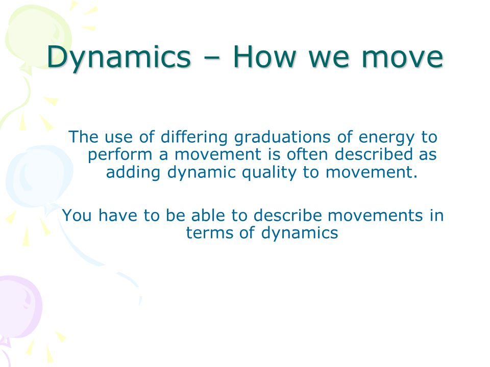 Dynamics – How we move The use of differing graduations of energy to perform a movement is often described as adding dynamic quality to movement.