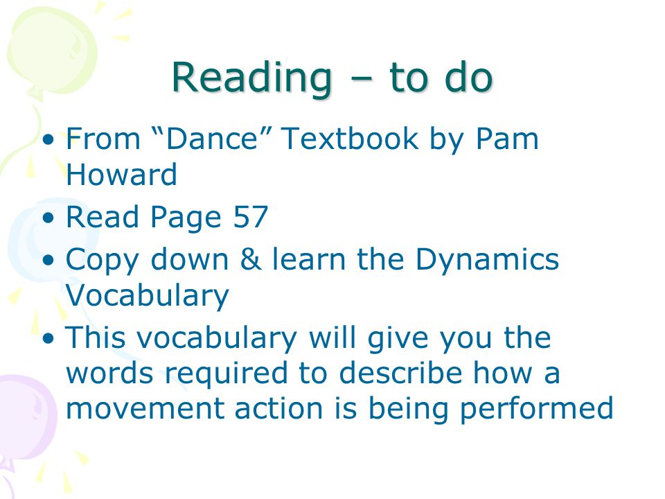 Reading – to do From Dance Textbook by Pam Howard Read Page 57 Copy down & learn the Dynamics Vocabulary This vocabulary will give you the words required to describe how a movement action is being performed