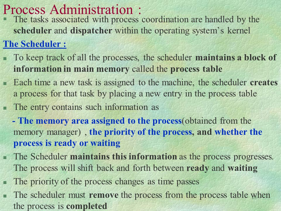 13 Process Administration : §The tasks associated with process coordination are handled by the scheduler and dispatcher within the operating system's kernel The Scheduler : n To keep track of all the processes, the scheduler maintains a block of information in main memory called the process table n Each time a new task is assigned to the machine, the scheduler creates a process for that task by placing a new entry in the process table n The entry contains such information as - The memory area assigned to the process(obtained from the memory manager), the priority of the process, and whether the process is ready or waiting n The Scheduler maintains this information as the process progresses.