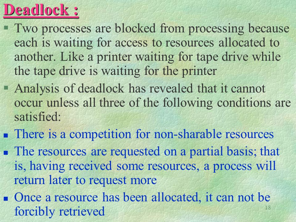 18 Deadlock : §Two processes are blocked from processing because each is waiting for access to resources allocated to another.