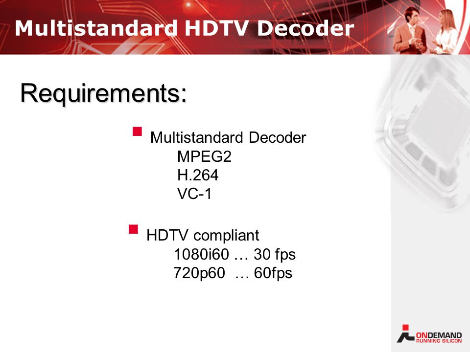 Multistandard HDTV Decoder   HDTV compliant 1080i60 … 30 fps 720p60 … 60fps   Multistandard Decoder MPEG2 H.264 VC-1 Requirements: