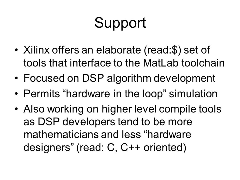 Support Xilinx offers an elaborate (read:$) set of tools that interface to the MatLab toolchain Focused on DSP algorithm development Permits hardware in the loop simulation Also working on higher level compile tools as DSP developers tend to be more mathematicians and less hardware designers (read: C, C++ oriented)