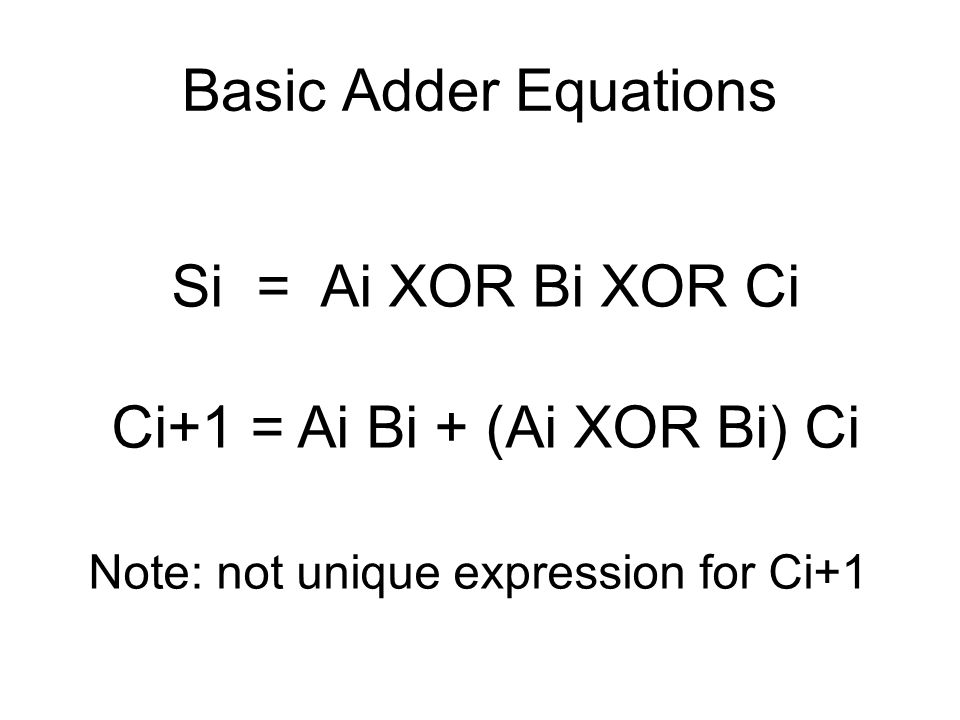 Basic Adder Equations Si = Ai XOR Bi XOR Ci Ci+1 = Ai Bi + (Ai XOR Bi) Ci Note: not unique expression for Ci+1
