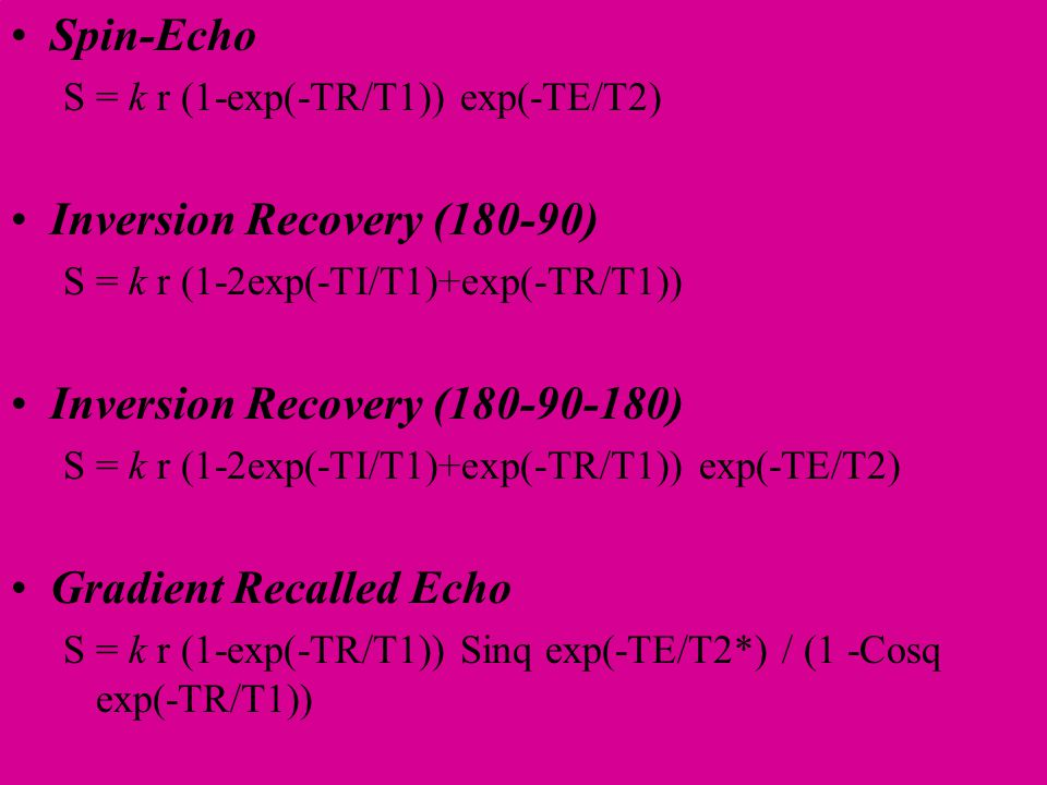 Spin-Echo S = k r (1-exp(-TR/T1)) exp(-TE/T2) Inversion Recovery (180-90) S = k r (1-2exp(-TI/T1)+exp(-TR/T1)) Inversion Recovery (180-90-180) S = k r (1-2exp(-TI/T1)+exp(-TR/T1)) exp(-TE/T2) Gradient Recalled Echo S = k r (1-exp(-TR/T1)) Sinq exp(-TE/T2*) / (1 -Cosq exp(-TR/T1))