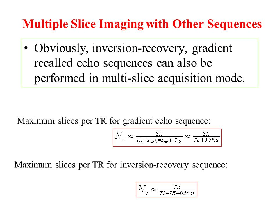 Multiple Slice Imaging with Other Sequences Obviously, inversion-recovery, gradient recalled echo sequences can also be performed in multi-slice acquisition mode.