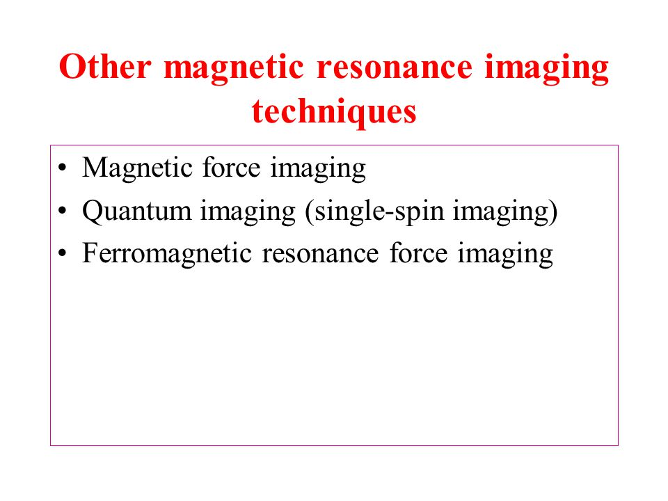 Other magnetic resonance imaging techniques Magnetic force imaging Quantum imaging (single-spin imaging) Ferromagnetic resonance force imaging